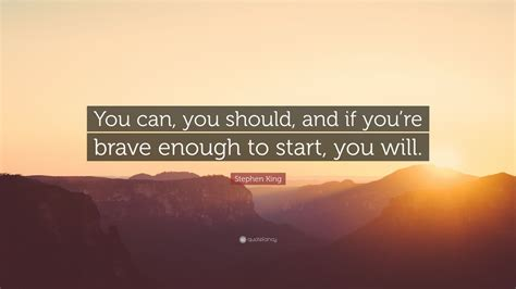 """Stephen King Quote: """"You can, you should, and if you're"""