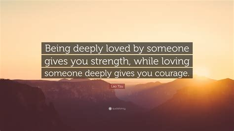 """Lao Tzu Quote: """"Being deeply loved by someone gives you"""